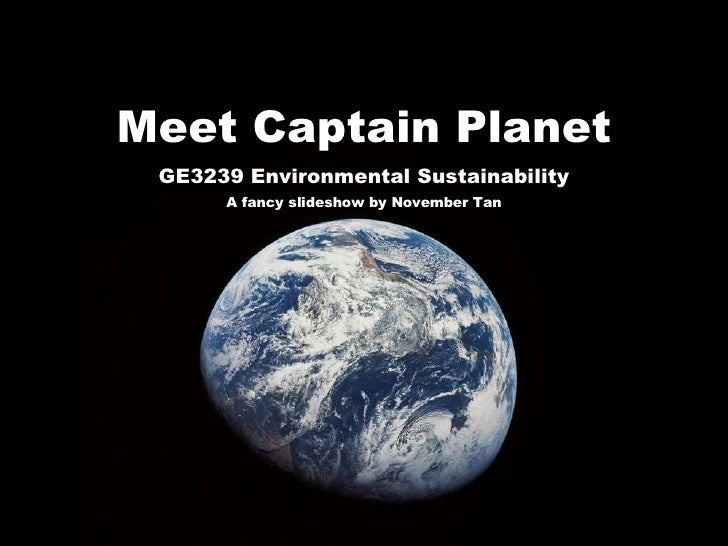 Meet Captain Planet GE3239 Environmental Sustainability A fancy slideshow by November Tan