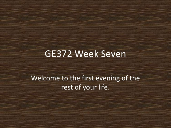 GE372 Week Seven<br />Welcome to the first evening of the rest of your life. <br />