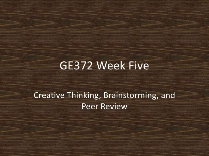 GE372 Week Five<br />Creative Thinking, Brainstorming, and Peer Review<br />