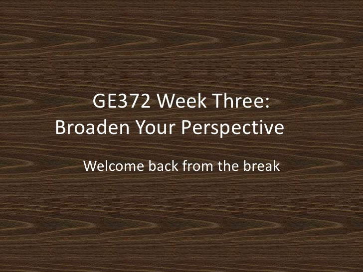 GE372 Week Three:Broaden Your Perspective<br />Welcome back from the break<br />