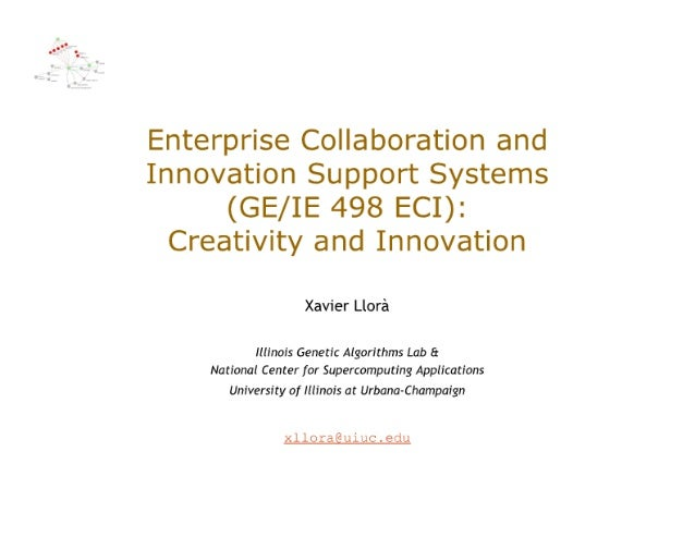 Enterprise Collaboration and Innovation Support Systems  (GE/ IE 498 ECI):  Creativity and Innovation  Xavier Llora  Illin...