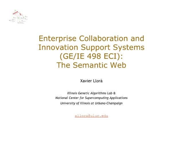Enterprise Collaboration and Innovation Support Systems (GE/ IE 498 ECI):   The Semantic Web  Xavier Llora  Illinois Genet...