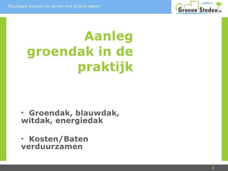 Aanleg groendak in de praktijk <ul><li>Groendak, blauwdak, witdak, energiedak </li></ul><ul><li>Kosten/Baten verduurzamen ...