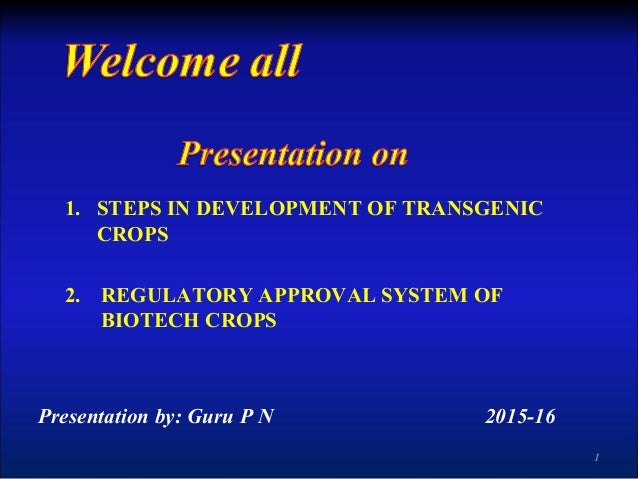 1. STEPS IN DEVELOPMENT OF TRANSGENIC CROPS 2. REGULATORY APPROVAL SYSTEM OF BIOTECH CROPS Presentation by: Guru P N 2015-...