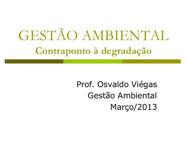 GESTÃO AMBIENTAL Contraponto à degradação Prof. Osvaldo Viégas Gestão Ambiental Março/2013