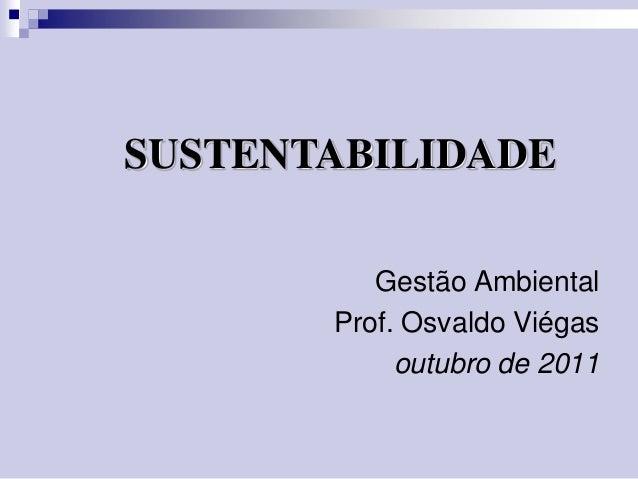 SUSTENTABILIDADE Gestão Ambiental Prof. Osvaldo Viégas outubro de 2011