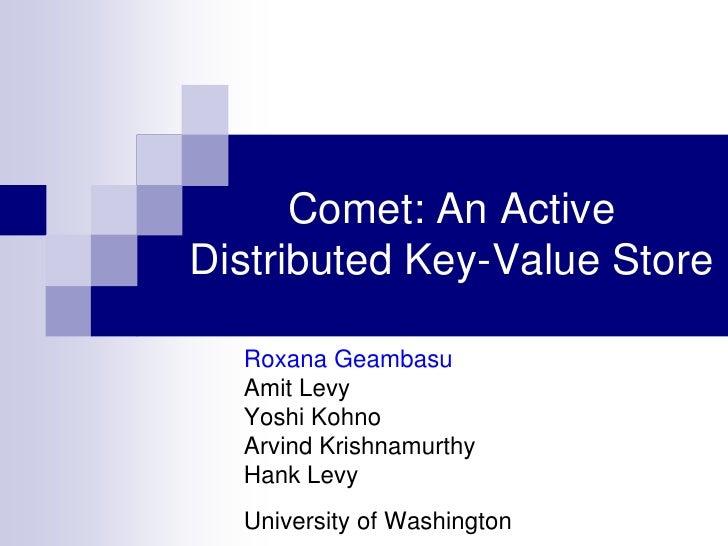 Comet: An ActiveDistributed Key-Value Store  Roxana Geambasu  Amit Levy  Yoshi Kohno  Arvind Krishnamurthy  Hank Levy  Uni...