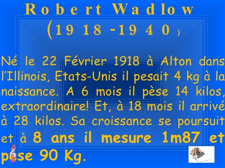 Robert Wadlow (1918-1940 ) Né le 22 Février 1918 à Alton dans l'Illinois, Etats-Unis il pesait 4 kg à la naissance. A 6 mo...