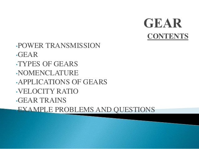 CONTENTS •POWER  TRANSMISSION  •GEAR •TYPES  OF GEARS •NOMENCLATURE •APPLICATIONS OF GEARS •VELOCITY RATIO •GEAR TRAINS •E...