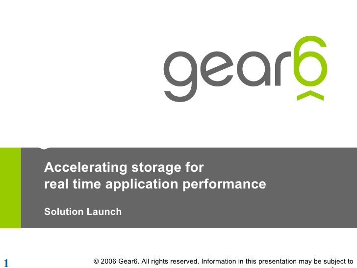 Accelerating storage for real time application performance Solution Launch © 2006 Gear6. All rights reserved. Information ...