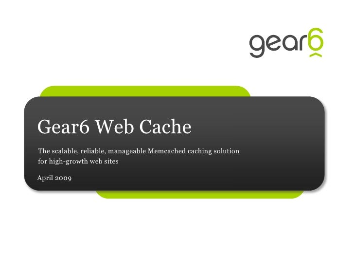Gear6 Web Cache The scalable, reliable, manageable Memcached caching solution for high-growth web sites  April 2009