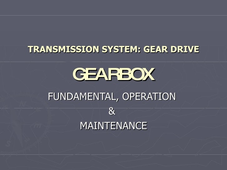TRANSMISSION SYSTEM: GEAR DRIVE GEARBOX FUNDAMENTAL, OPERATION  &  MAINTENANCE
