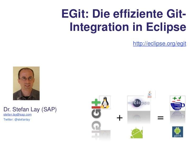 EGit: Die effiziente Git-Integration in Eclipse<br />http://eclipse.org/egit<br />Dr. Stefan Lay (SAP)<br />stefan.lay@sap...