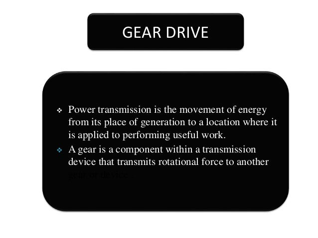 GEAR DRIVE  Power transmission is the movement of energy from its place of generation to a location where it is applied t...