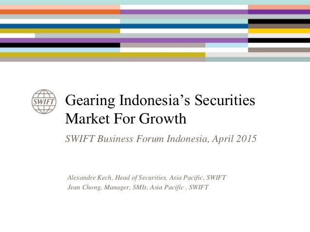 Gearing Indonesia's Securities Market For Growth SWIFT Business Forum Indonesia, April 2015 Alexandre Kech, Head of Securi...