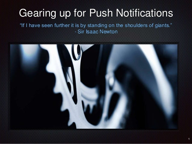 "Gearing up for Push Notifications  ""If I have seen further it is by standing on the shoulders of giants.""  - Sir Isaac New..."