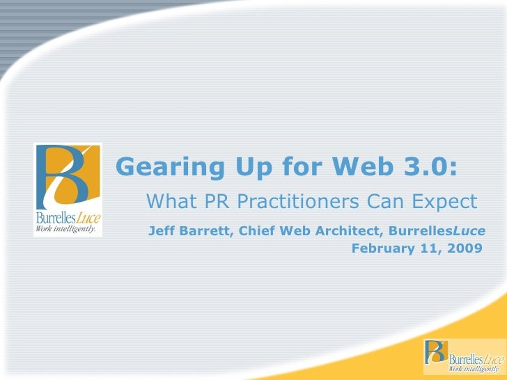 Gearing Up for Web 3.0: What PR Practitioners Can Expect Jeff Barrett, Chief Web Architect, Burrelles Luce February 11, 20...