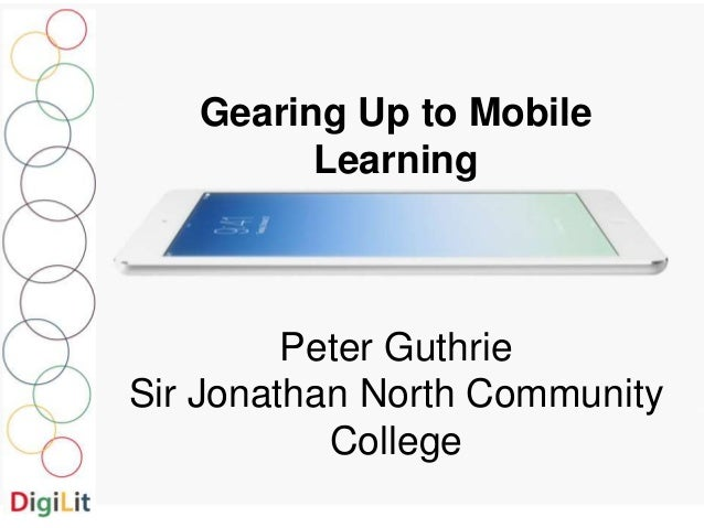 Gearing Up to Mobile  Learning  Peter Guthrie  Sir Jonathan North Community  College