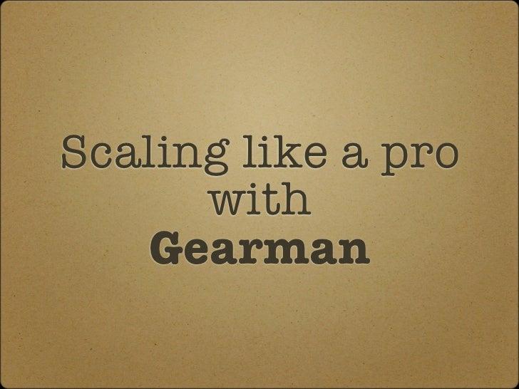 Scaling like a pro      with   Gearman
