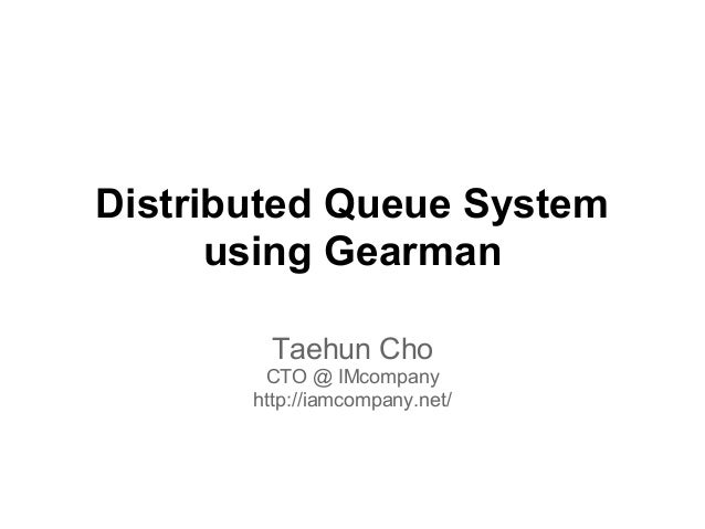 Distributed Queue System      using Gearman         Taehun Cho        CTO @ IMcompany       http://iamcompany.net/