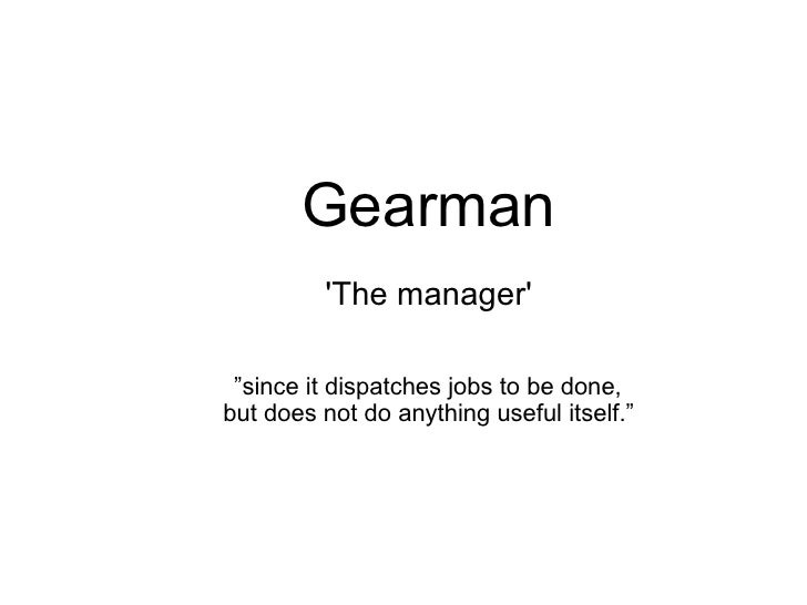 """Gearman         The manager """"since it dispatches jobs to be done,but does not do anything useful itself."""""""