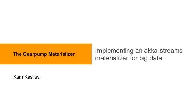 Implementing an akka-streams materializer for big data The Gearpump Materializer Kam Kasravi