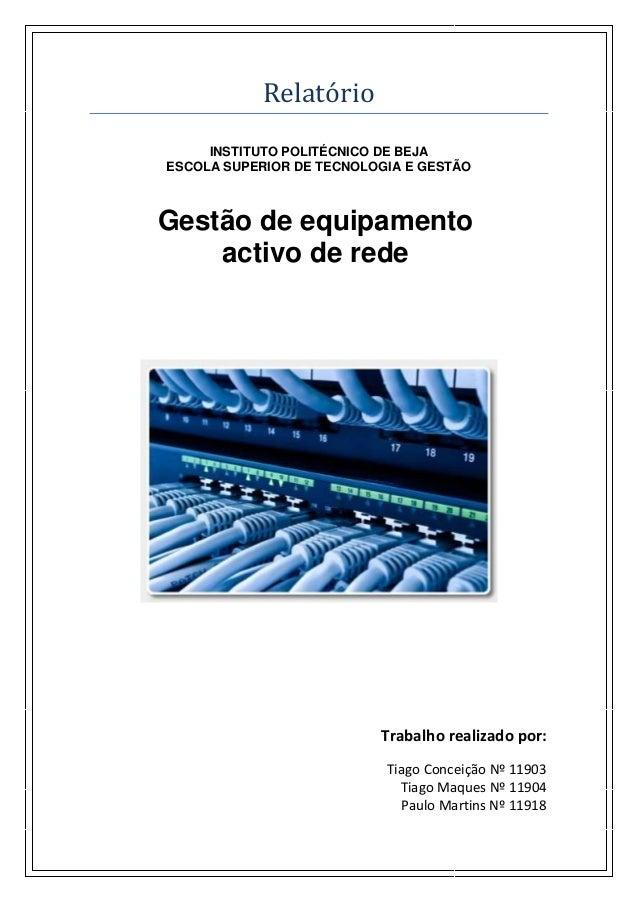 Relatórió INSTITUTO POLITÉCNICO DE BEJA ESCOLA SUPERIOR DE TECNOLOGIA E GESTÃO Gestão de equipamento activo de rede Trabal...