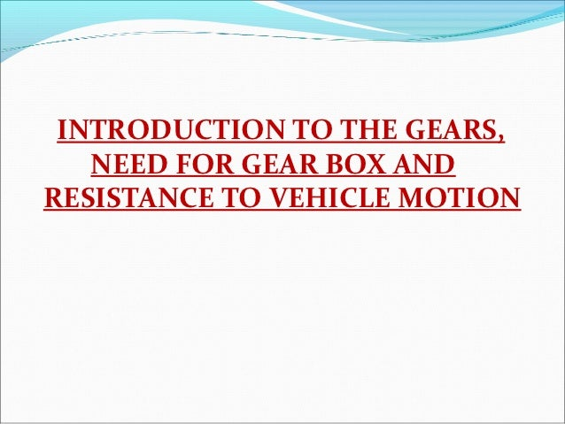 INTRODUCTION TO THE GEARS,   NEED FOR GEAR BOX ANDRESISTANCE TO VEHICLE MOTION