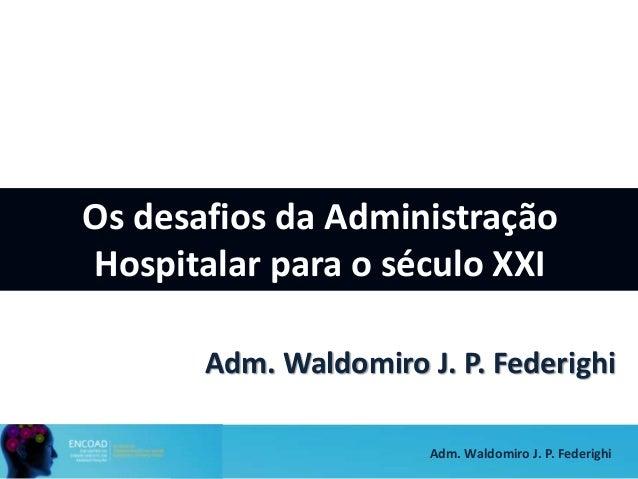 Adm. Waldomiro J. P. Federighi Os desafios da Administração Hospitalar para o século XXI Adm. Waldomiro J. P. Federighi