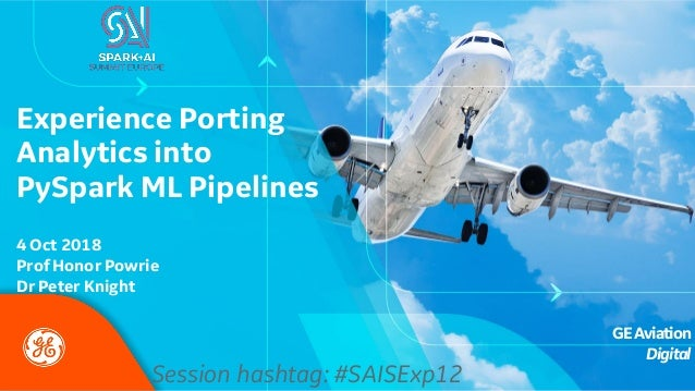 GEAviation Digital Experience Porting Analytics into PySpark ML Pipelines Session hashtag: #SAISExp12 4 Oct 2018 Prof Hono...