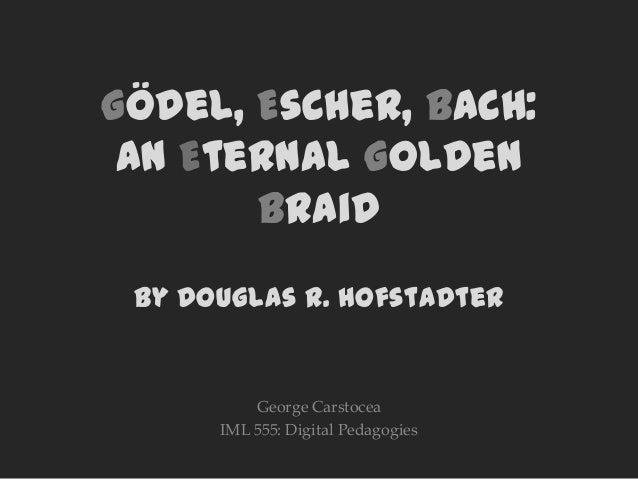 Gödel, Escher, Bach:an Eternal GoldenBraidby Douglas R. HofstadterGeorge CarstoceaIML 555: Digital Pedagogies