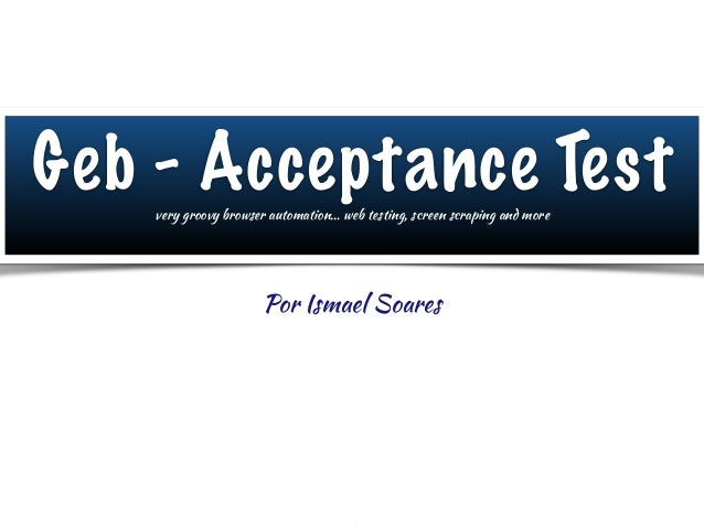 Geb - Acceptance Test Por Ismael Soares very groovy browser automation… web testing, screen scraping and more
