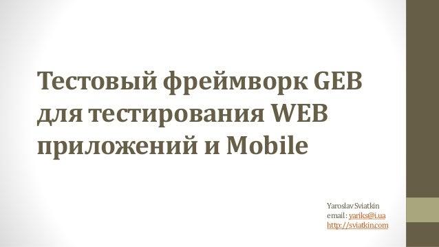 Тестовый фреймворк GEB для тестирования WEB приложений и Mobile YaroslavSviatkin email:yariks@i.ua http://sviatkin.com