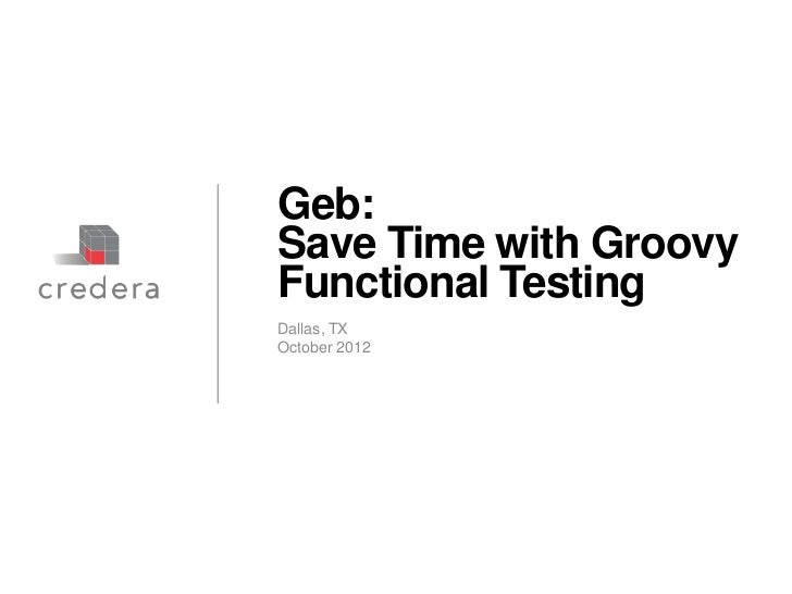 Geb:Save Time with GroovyFunctional TestingDallas, TXOctober 2012Discussion document – Strictly Confidential & Proprietary