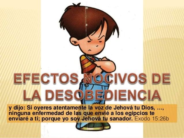 y dijo: Si oyeres atentamente la voz de Jehová tu Dios, …, ninguna enfermedad de las que envié a los egipcios te enviaré a...