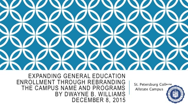 EXPANDING GENERAL EDUCATION ENROLLMENT THROUGH REBRANDING THE CAMPUS NAME AND PROGRAMS BY DWAYNE B. WILLIAMS DECEMBER 8, 2...