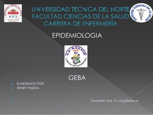 EPIDEMIOLOGIA GEBA  ELABORADO POR:  HENRY PINEDA  Docente: Dra. Yu Ling Reascos