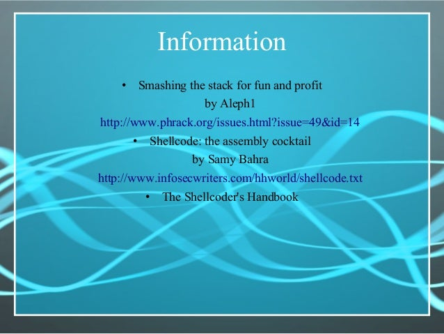 Information • Smashing the stack for fun and profit by Aleph1 http://www.phrack.org/issues.html?issue=49&id=14 • Shellcode...