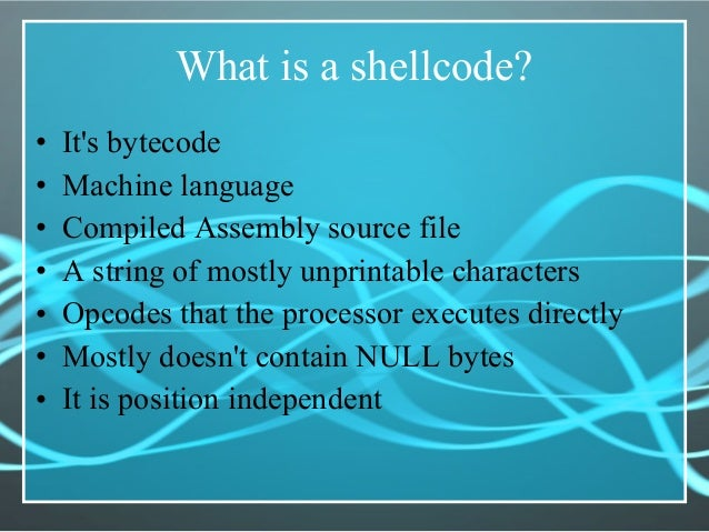 What is a shellcode? • It's bytecode • Machine language • Compiled Assembly source file • A string of mostly unprintable c...