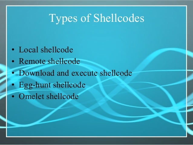 Types of Shellcodes • Local shellcode • Remote shellcode • Download and execute shellcode • Egg-hunt shellcode • Omelet sh...