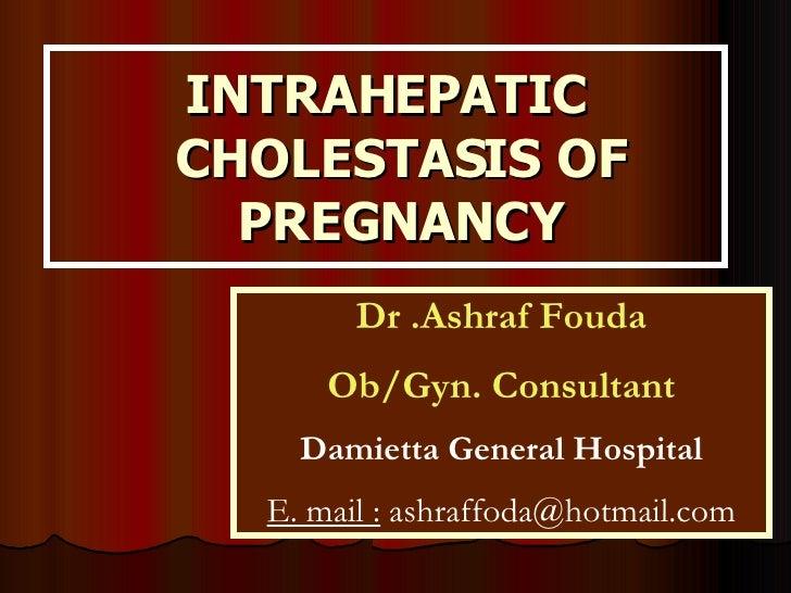 INTRAHEPATIC CHOLESTASIS OF PREGNANCY Dr .Ashraf Fouda Ob/Gyn. Consultant Damietta General Hospital E. mail :  ashraffoda@...