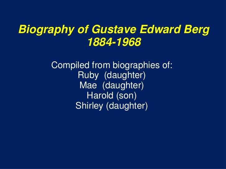 Biography of Gustave Edward Berg            1884-1968     Compiled from biographies of:          Ruby (daughter)          ...