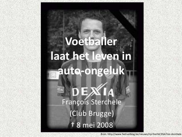 Voetballerlaat het leven in  auto-ongeluk  François Sterchele    (Club Brugge)     † 8 mei 2008             Bron: http://w...