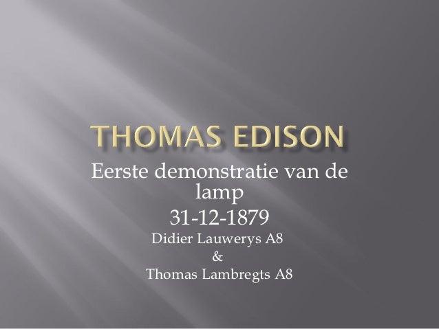 Eerste demonstratie van de           lamp        31-12-1879      Didier Lauwerys A8               &     Thomas Lambregts A8