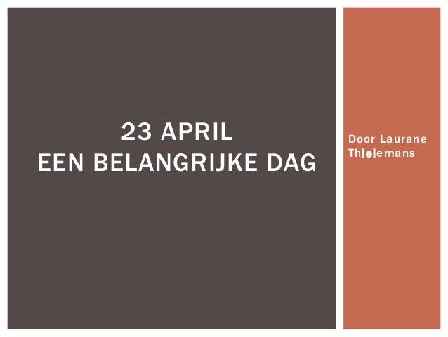 23 APRIL EEN BELANGRIJKE DAG  Door Laurane Thielemans