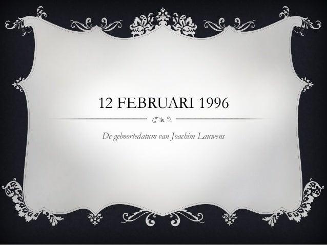 12 FEBRUARI 1996  De geboortedatum van Joachim Lauwens