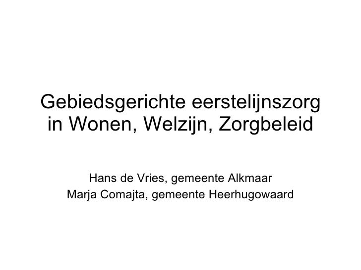 Gebiedsgerichte eerstelijnszorg in Wonen, Welzijn, Zorgbeleid Hans de Vries, gemeente Alkmaar Marja Comajta, gemeente Heer...
