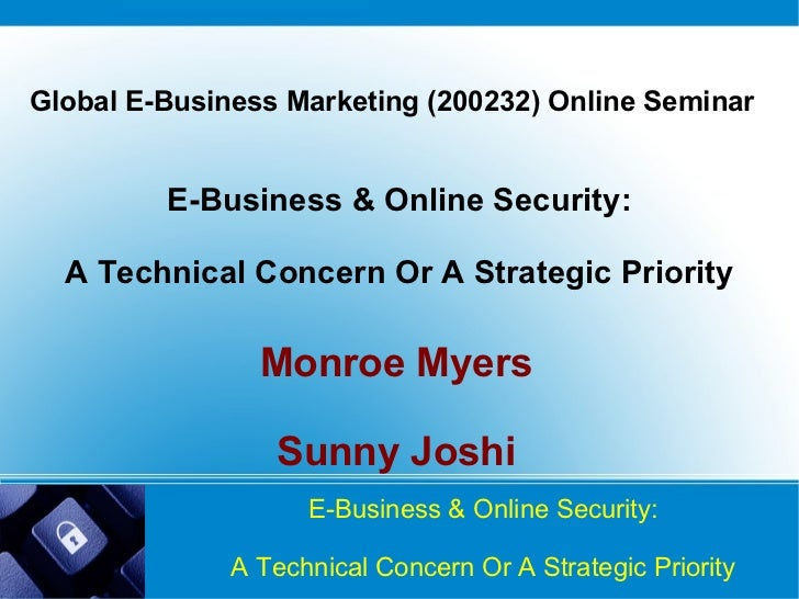 E-Business & Online Security: A Technical Concern Or A Strategic Priority Monroe Myers   Sunny Joshi Global E-Business Mar...