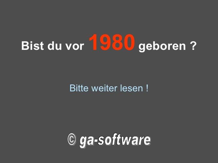 Bist du vor  1980  geboren ? Bitte weiter lesen ! © ga-software